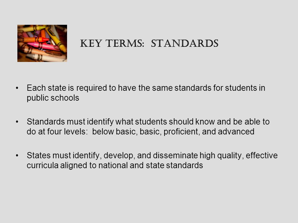 Key Terms: Standards Each state is required to have the same standards for students in public schools Standards must identify what students should know and be able to do at four levels: below basic, basic, proficient, and advanced States must identify, develop, and disseminate high quality, effective curricula aligned to national and state standards