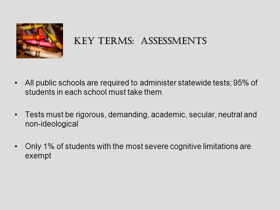 Key Terms: Assessments All public schools are required to administer statewide tests; 95% of students in each school must take them Tests must be rigorous, demanding, academic, secular, neutral and non-ideological Only 1% of students with the most severe cognitive limitations are exempt