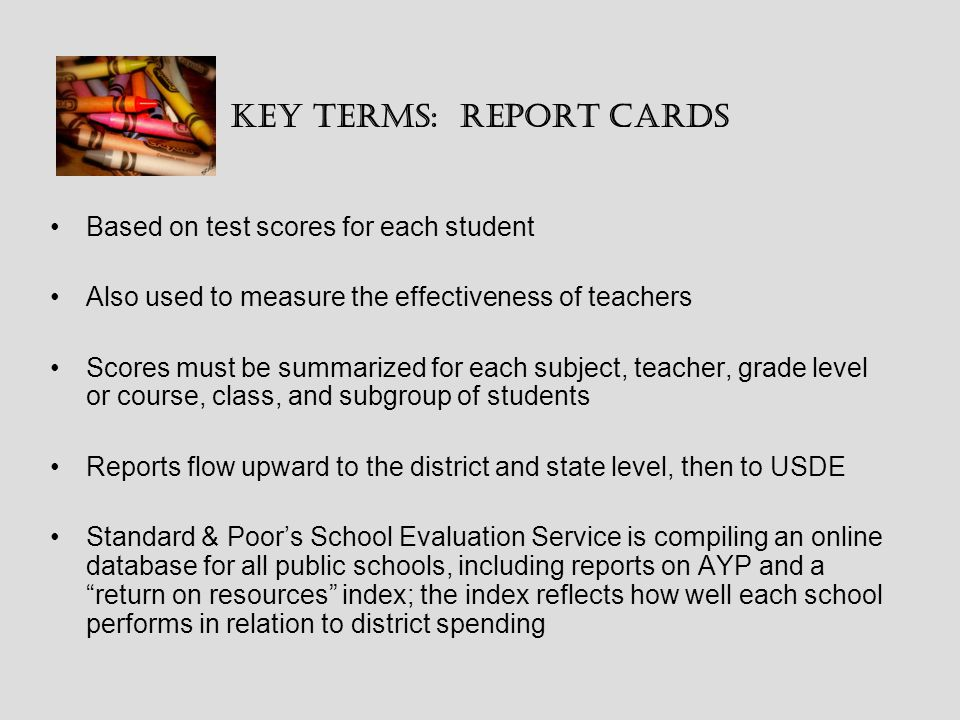 Key Terms: Report Cards Based on test scores for each student Also used to measure the effectiveness of teachers Scores must be summarized for each subject, teacher, grade level or course, class, and subgroup of students Reports flow upward to the district and state level, then to USDE Standard & Poor's School Evaluation Service is compiling an online database for all public schools, including reports on AYP and a return on resources index; the index reflects how well each school performs in relation to district spending