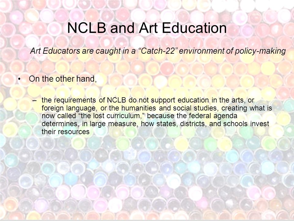 NCLB and Art Education On the other hand, –the requirements of NCLB do not support education in the arts, or foreign language, or the humanities and social studies, creating what is now called the lost curriculum, because the federal agenda determines, in large measure, how states, districts, and schools invest their resources Art Educators are caught in a Catch-22 environment of policy-making