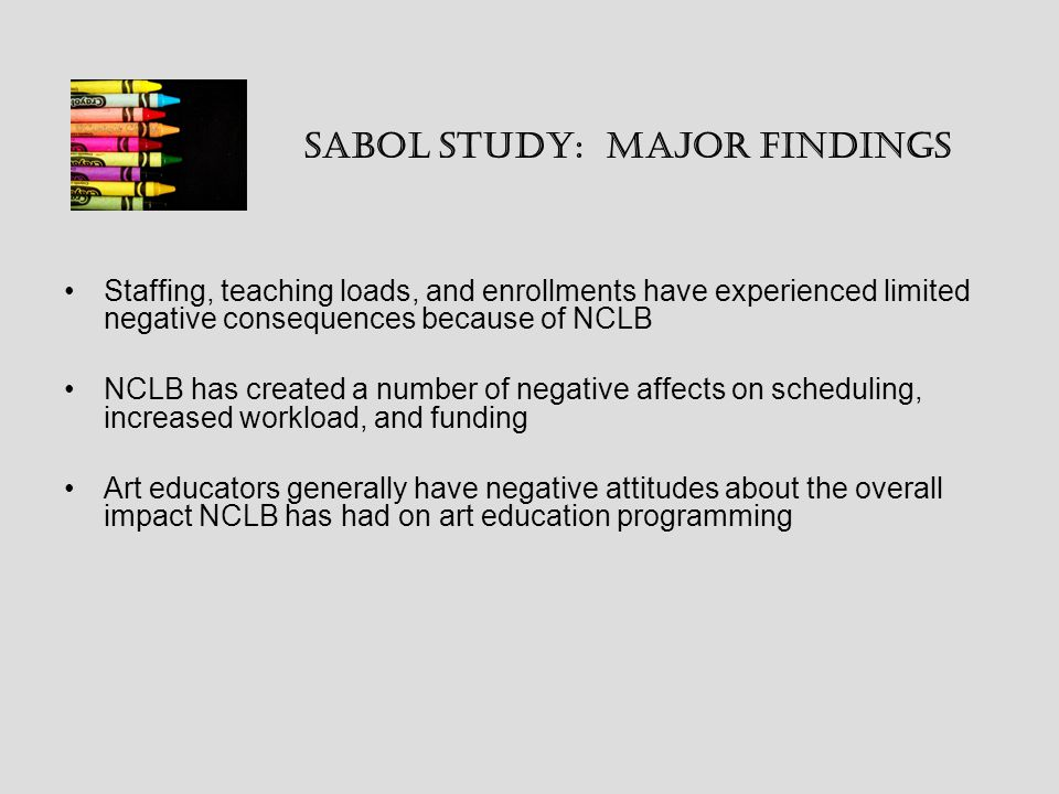 Sabol study: Major Findings Staffing, teaching loads, and enrollments have experienced limited negative consequences because of NCLB NCLB has created a number of negative affects on scheduling, increased workload, and funding Art educators generally have negative attitudes about the overall impact NCLB has had on art education programming