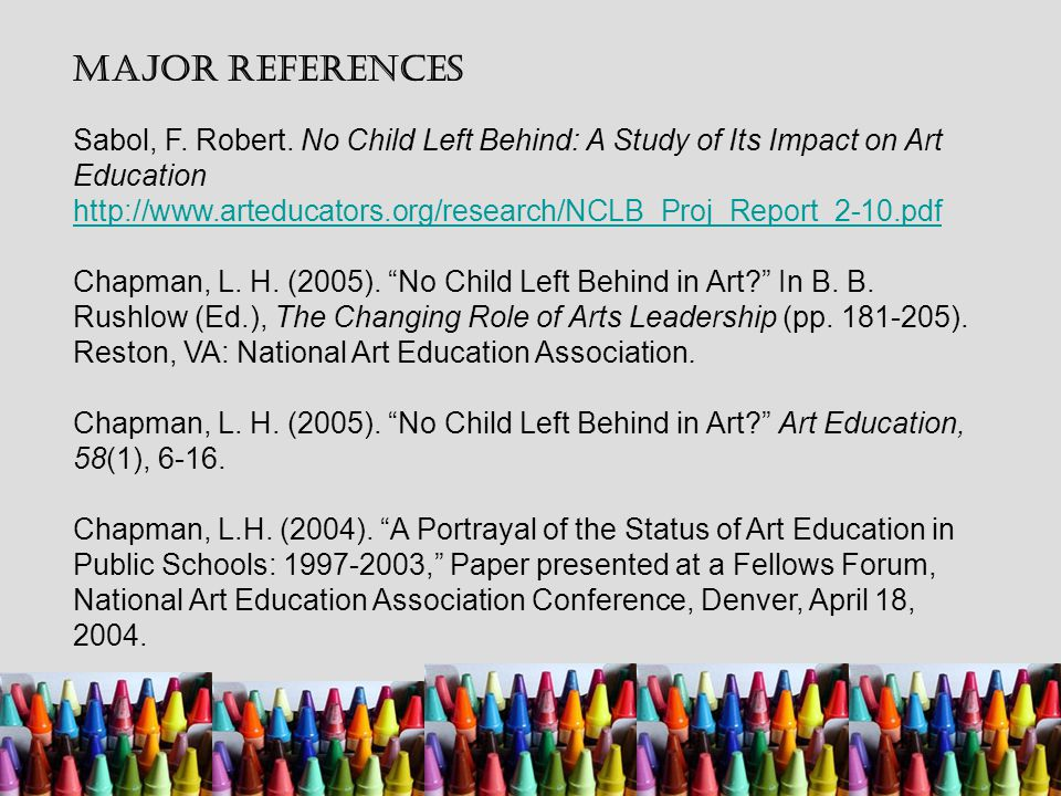 Major References Sabol, F. Robert. No Child Left Behind: A Study of Its Impact on Art Education http://www.arteducators.org/research/NCLB_Proj_Report_