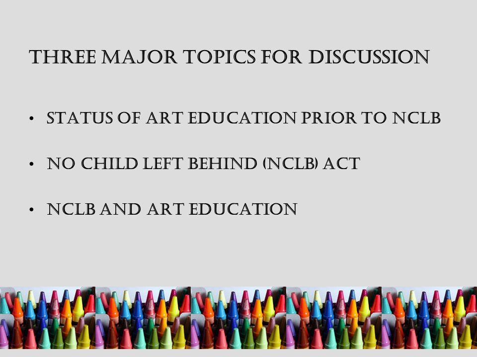 Three Major Topics for Discussion Status of Art Education Prior to NCLB No Child Left Behind (NCLB) Act NCLB and Art Education