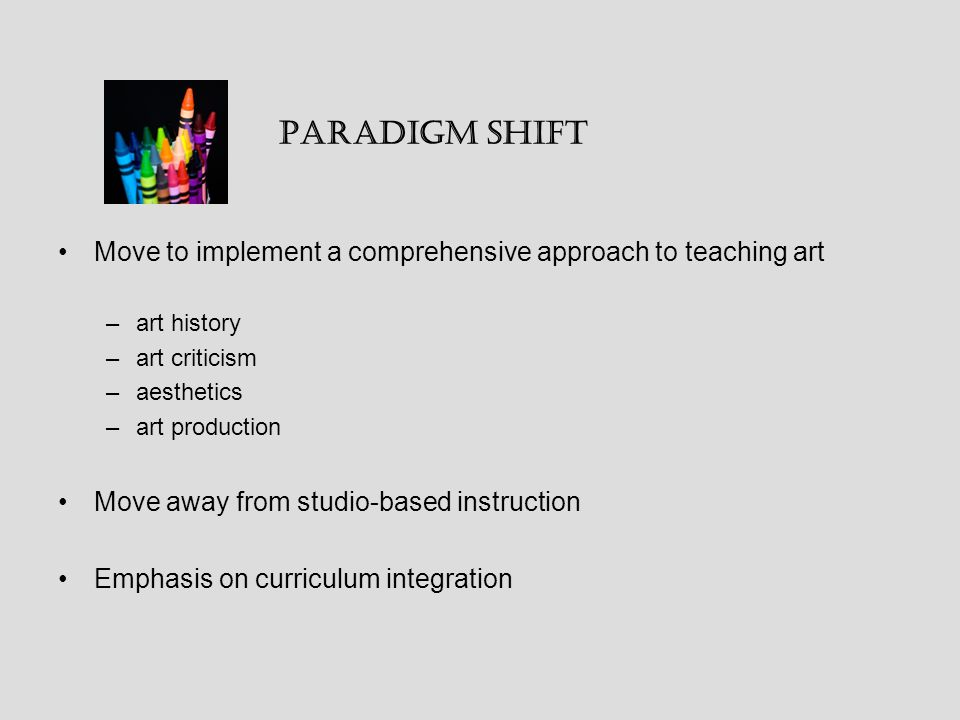 Move to implement a comprehensive approach to teaching art –art history –art criticism –aesthetics –art production Move away from studio-based instruction Emphasis on curriculum integration Paradigm Shift