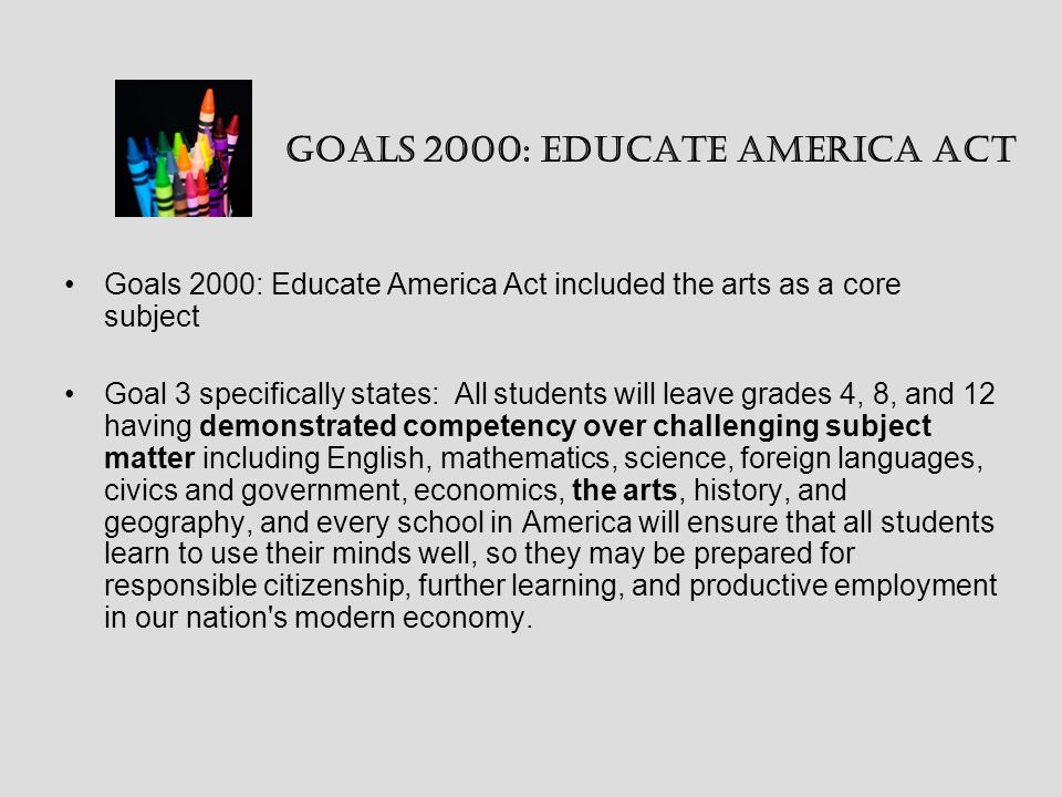 Goals 2000: Educate America Act included the arts as a core subject Goal 3 specifically states: All students will leave grades 4, 8, and 12 having demonstrated competency over challenging subject matter including English, mathematics, science, foreign languages, civics and government, economics, the arts, history, and geography, and every school in America will ensure that all students learn to use their minds well, so they may be prepared for responsible citizenship, further learning, and productive employment in our nation s modern economy.
