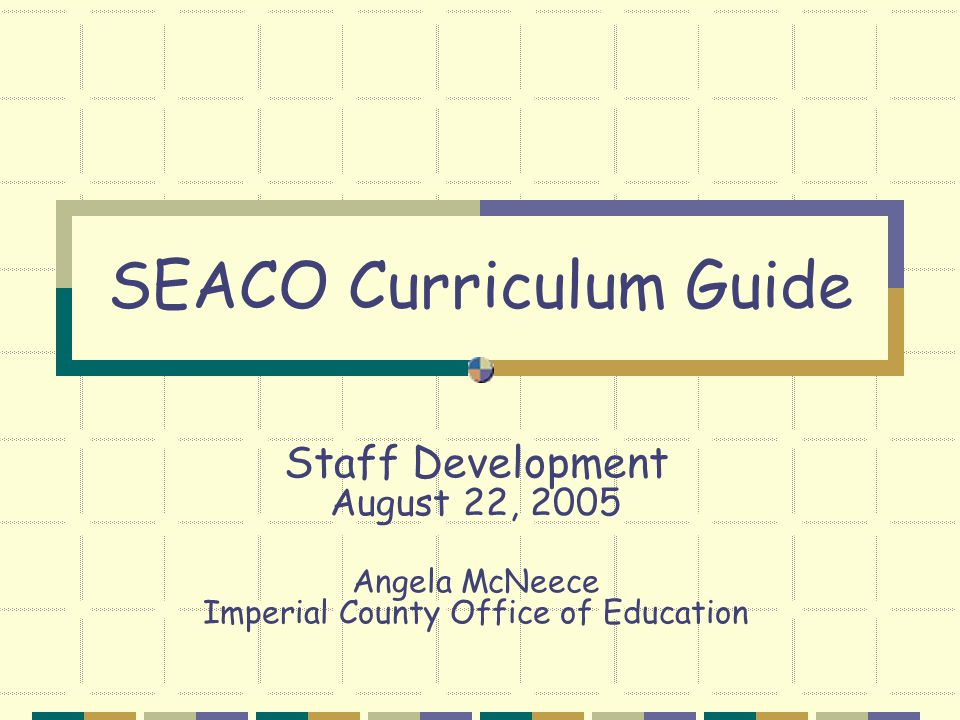 Staff Development August 22, 2005 Angela McNeece Imperial County Office of Education SEACO Curriculum Guide