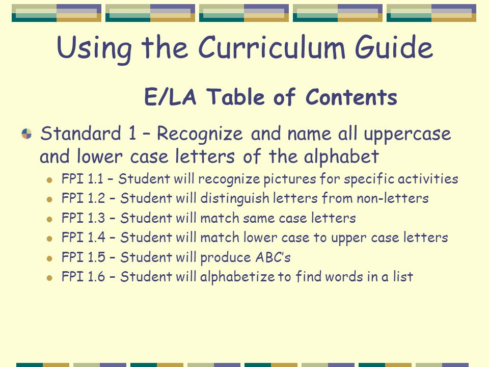 Using the Curriculum Guide E/LA Table of Contents Standard 1 – Recognize and name all uppercase and lower case letters of the alphabet FPI 1.1 – Stude