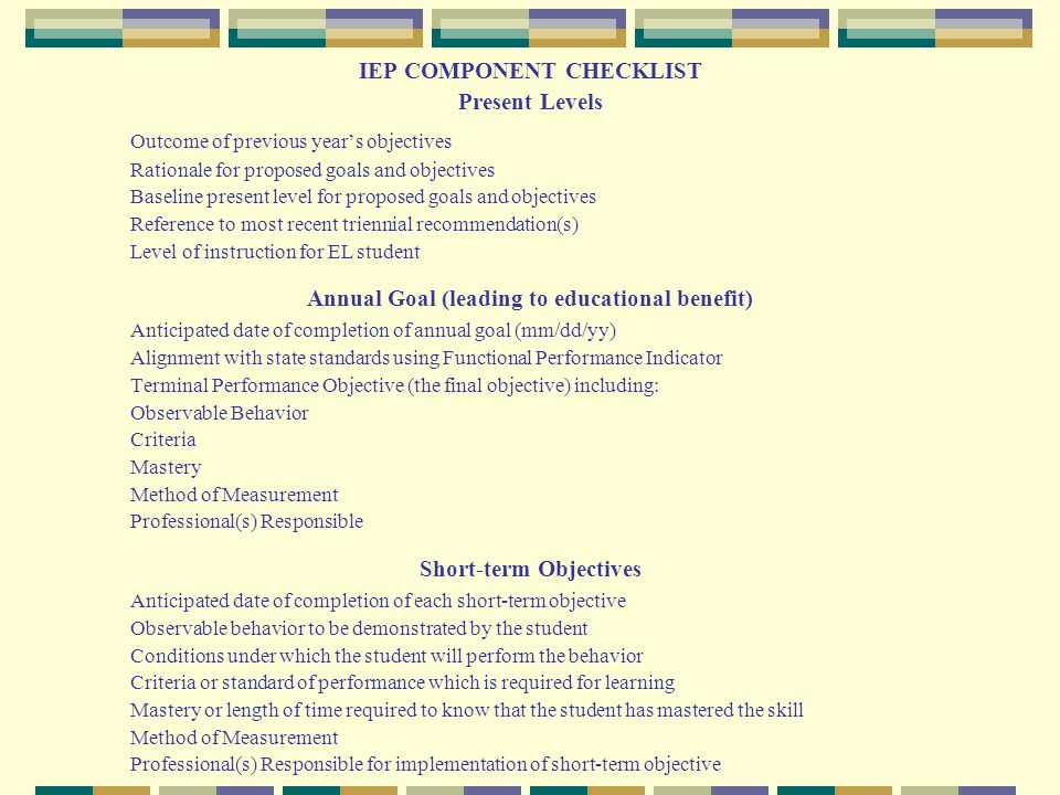 IEP COMPONENT CHECKLIST Present Levels Outcome of previous year's objectives Rationale for proposed goals and objectives Baseline present level for pr