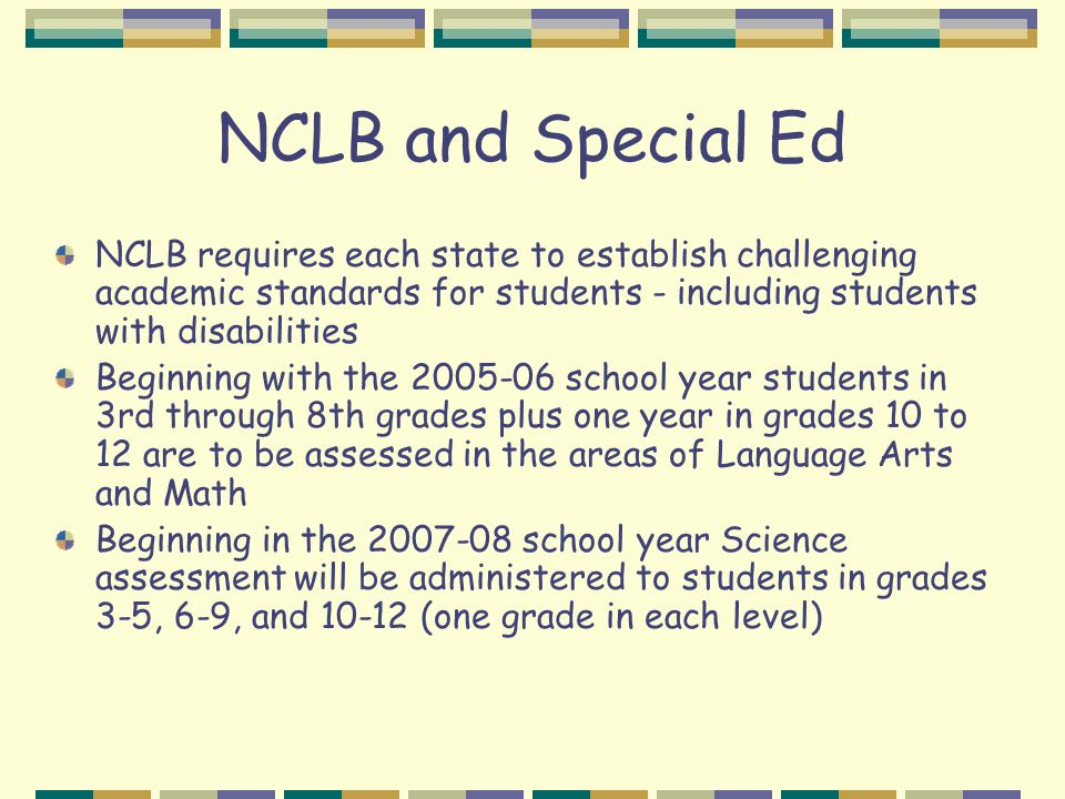 NCLB and Special Ed NCLB requires each state to establish challenging academic standards for students - including students with disabilities Beginning with the 2005-06 school year students in 3rd through 8th grades plus one year in grades 10 to 12 are to be assessed in the areas of Language Arts and Math Beginning in the 2007-08 school year Science assessment will be administered to students in grades 3-5, 6-9, and 10-12 (one grade in each level)