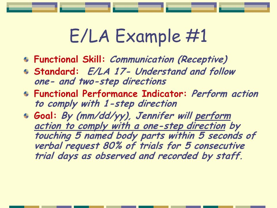E/LA Example #1 Functional Skill: Communication (Receptive) Standard: E/LA 17- Understand and follow one- and two-step directions Functional Performance Indicator: Perform action to comply with 1-step direction Goal: By (mm/dd/yy), Jennifer will perform action to comply with a one-step direction by touching 5 named body parts within 5 seconds of verbal request 80% of trials for 5 consecutive trial days as observed and recorded by staff.