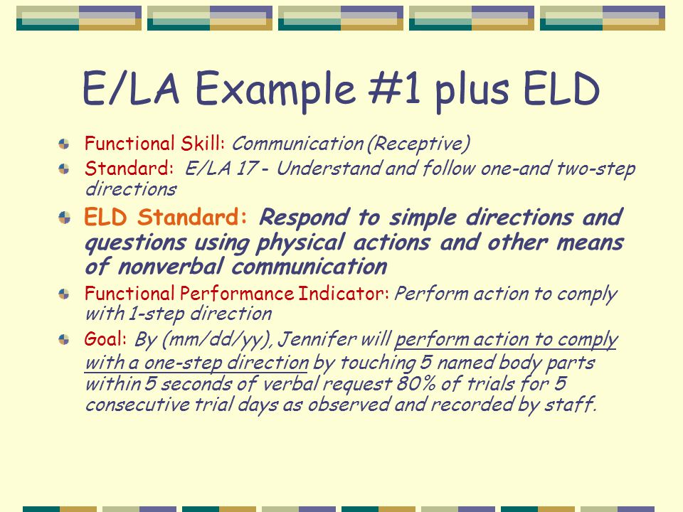 E/LA Example #1 plus ELD Functional Skill: Communication (Receptive) Standard: E/LA 17 - Understand and follow one-and two-step directions ELD Standard: Respond to simple directions and questions using physical actions and other means of nonverbal communication Functional Performance Indicator: Perform action to comply with 1-step direction Goal: By (mm/dd/yy), Jennifer will perform action to comply with a one-step direction by touching 5 named body parts within 5 seconds of verbal request 80% of trials for 5 consecutive trial days as observed and recorded by staff.