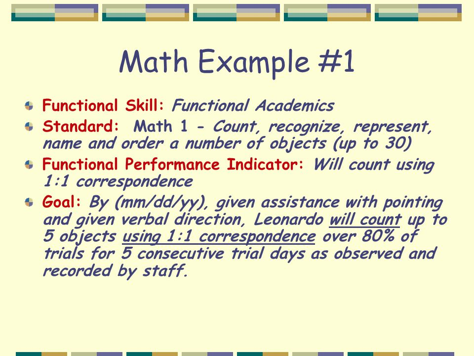 Math Example #1 Functional Skill: Functional Academics Standard: Math 1 - Count, recognize, represent, name and order a number of objects (up to 30) Functional Performance Indicator: Will count using 1:1 correspondence Goal: By (mm/dd/yy), given assistance with pointing and given verbal direction, Leonardo will count up to 5 objects using 1:1 correspondence over 80% of trials for 5 consecutive trial days as observed and recorded by staff.