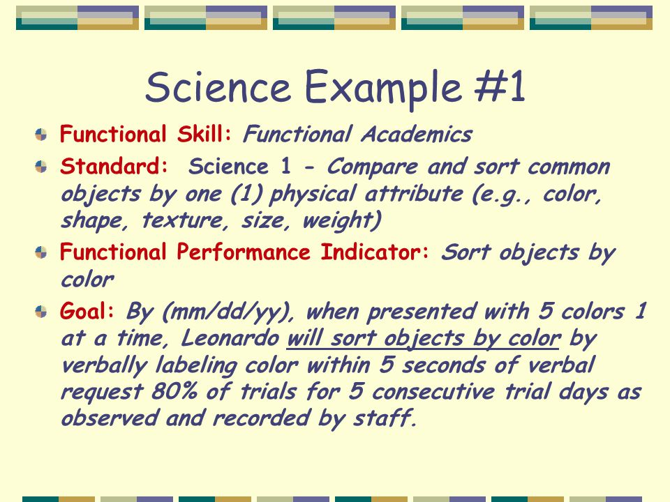 Science Example #1 Functional Skill: Functional Academics Standard: Science 1 - Compare and sort common objects by one (1) physical attribute (e.g., color, shape, texture, size, weight) Functional Performance Indicator: Sort objects by color Goal: By (mm/dd/yy), when presented with 5 colors 1 at a time, Leonardo will sort objects by color by verbally labeling color within 5 seconds of verbal request 80% of trials for 5 consecutive trial days as observed and recorded by staff.