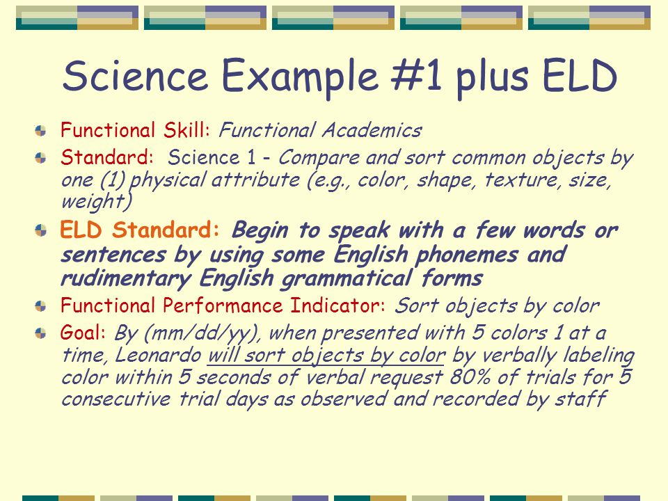 Science Example #1 plus ELD Functional Skill: Functional Academics Standard: Science 1 - Compare and sort common objects by one (1) physical attribute (e.g., color, shape, texture, size, weight) ELD Standard: Begin to speak with a few words or sentences by using some English phonemes and rudimentary English grammatical forms Functional Performance Indicator: Sort objects by color Goal: By (mm/dd/yy), when presented with 5 colors 1 at a time, Leonardo will sort objects by color by verbally labeling color within 5 seconds of verbal request 80% of trials for 5 consecutive trial days as observed and recorded by staff