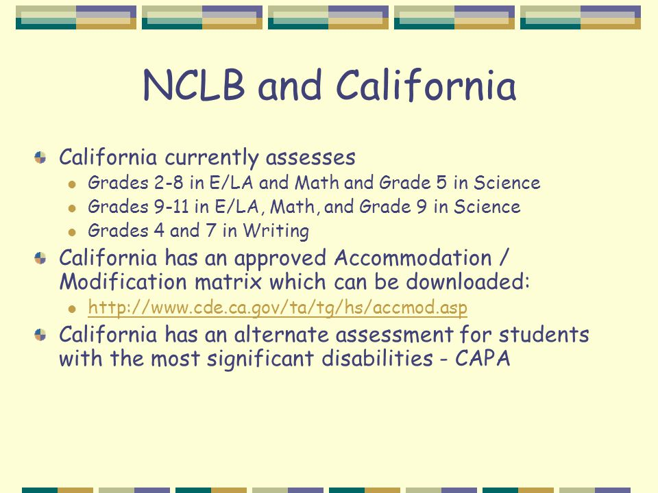 NCLB and California California currently assesses Grades 2-8 in E/LA and Math and Grade 5 in Science Grades 9-11 in E/LA, Math, and Grade 9 in Science Grades 4 and 7 in Writing California has an approved Accommodation / Modification matrix which can be downloaded: http://www.cde.ca.gov/ta/tg/hs/accmod.asp California has an alternate assessment for students with the most significant disabilities - CAPA