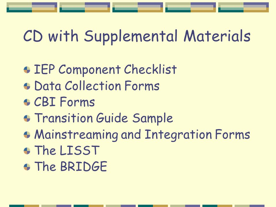 CD with Supplemental Materials IEP Component Checklist Data Collection Forms CBI Forms Transition Guide Sample Mainstreaming and Integration Forms The LISST The BRIDGE