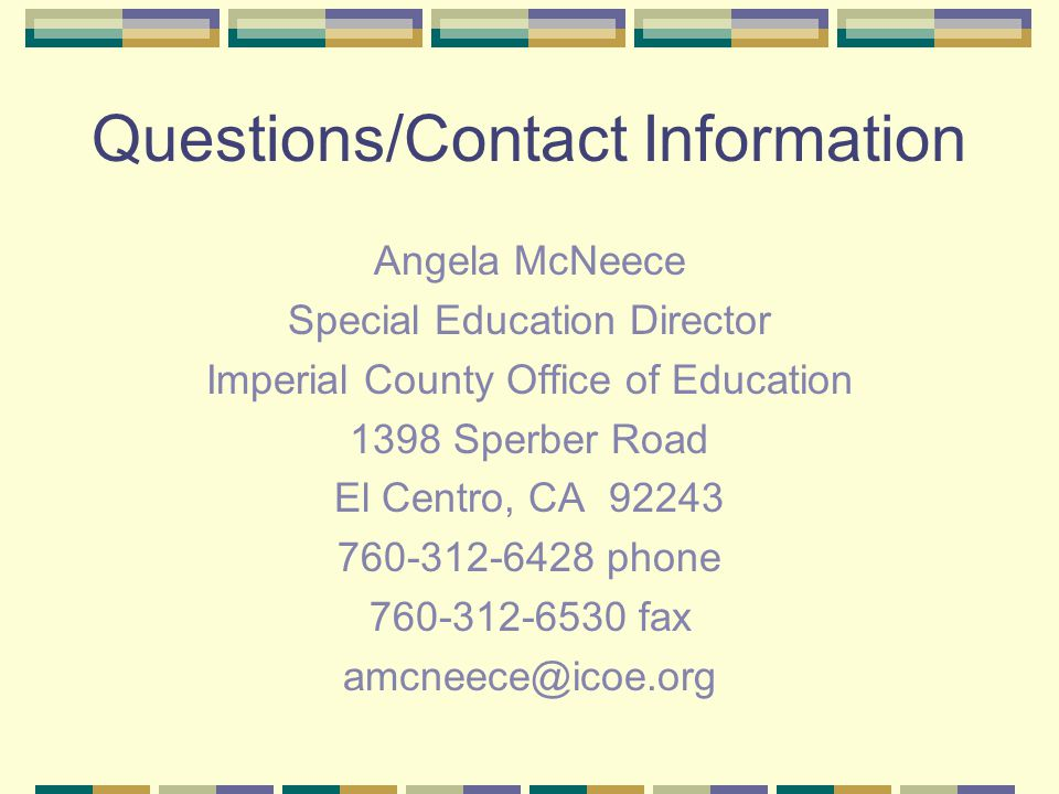 Questions/Contact Information Angela McNeece Special Education Director Imperial County Office of Education 1398 Sperber Road El Centro, CA 92243 760-312-6428 phone 760-312-6530 fax amcneece@icoe.org