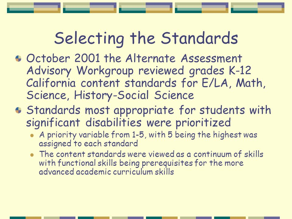 Selecting the Standards October 2001 the Alternate Assessment Advisory Workgroup reviewed grades K-12 California content standards for E/LA, Math, Science, History-Social Science Standards most appropriate for students with significant disabilities were prioritized A priority variable from 1-5, with 5 being the highest was assigned to each standard The content standards were viewed as a continuum of skills with functional skills being prerequisites for the more advanced academic curriculum skills