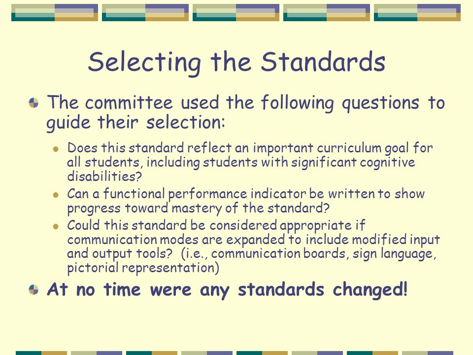 Selecting the Standards The committee used the following questions to guide their selection: Does this standard reflect an important curriculum goal f