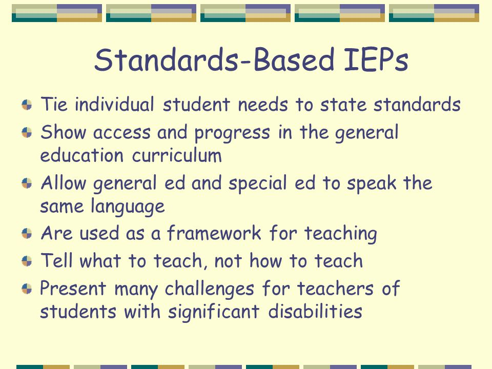 Standards-Based IEPs Tie individual student needs to state standards Show access and progress in the general education curriculum Allow general ed and special ed to speak the same language Are used as a framework for teaching Tell what to teach, not how to teach Present many challenges for teachers of students with significant disabilities