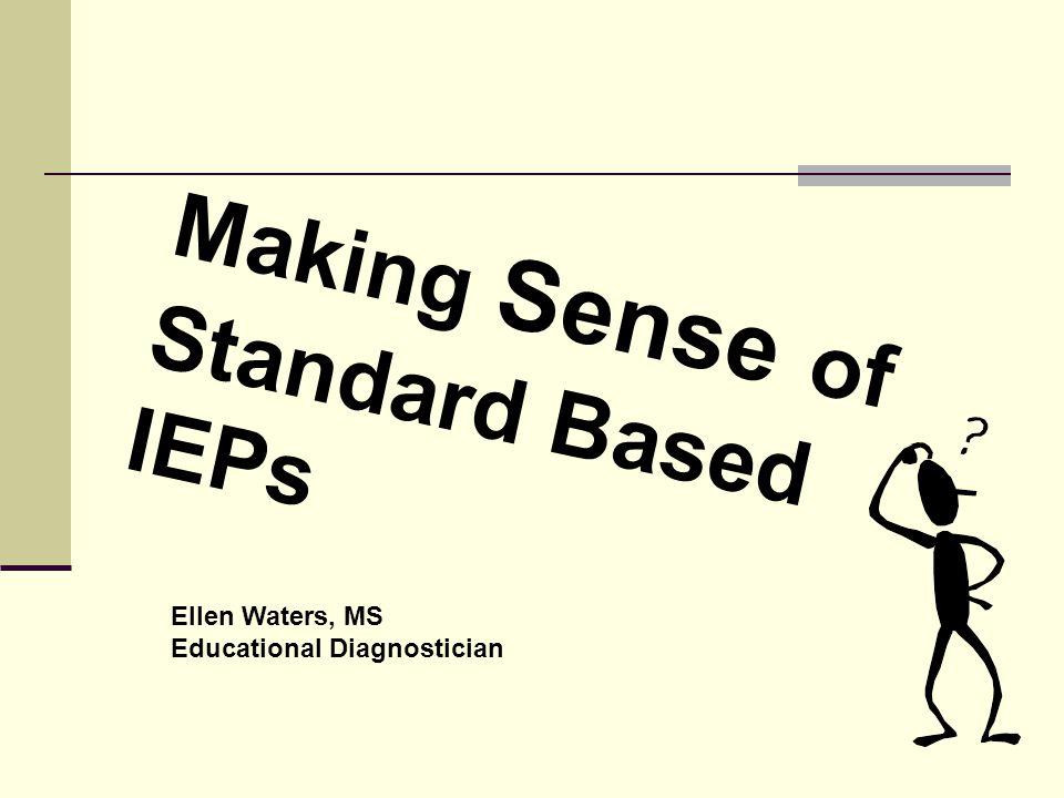Making Sense of Standard Based IEPs Ellen Waters, MS Educational Diagnostician