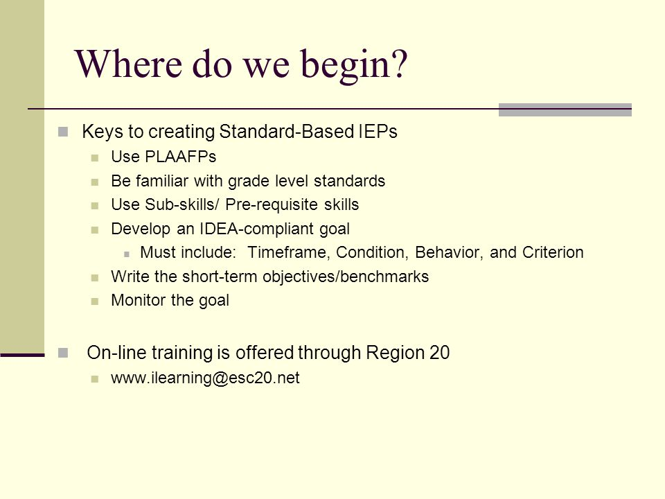 Where do we begin? Keys to creating Standard-Based IEPs Use PLAAFPs Be familiar with grade level standards Use Sub-skills/ Pre-requisite skills Develo