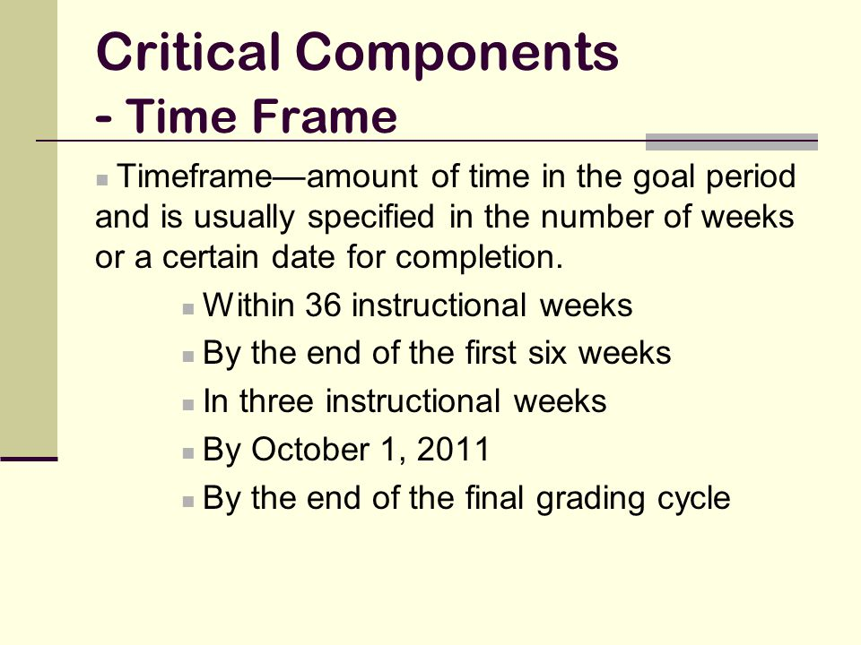 Critical Components - Time Frame Timeframe—amount of time in the goal period and is usually specified in the number of weeks or a certain date for com