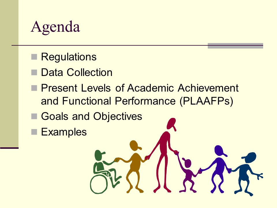 Agenda Regulations Data Collection Present Levels of Academic Achievement and Functional Performance (PLAAFPs) Goals and Objectives Examples