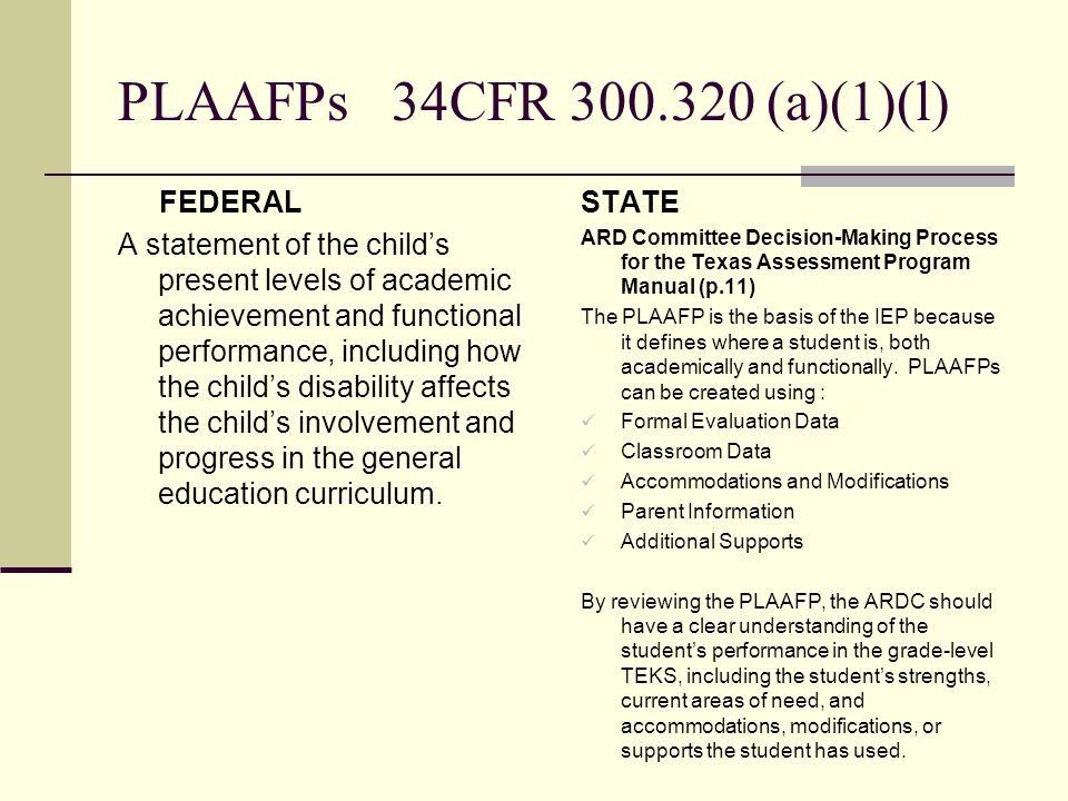 Goals Federal A statement of measurable annual goals, including academic and functional goals designed to— (a) Meet the child's needs that result from the child's disability to enable the child to be involved in and make progress in the general education curriculum; and (b) Meet each of the child's other educational needs that result from the child's disability; State Standards-Based IEP Development: Question & Answer Document provide by TEA The four critical components of measurable goal: Timeframe Condition Behavior Criterion
