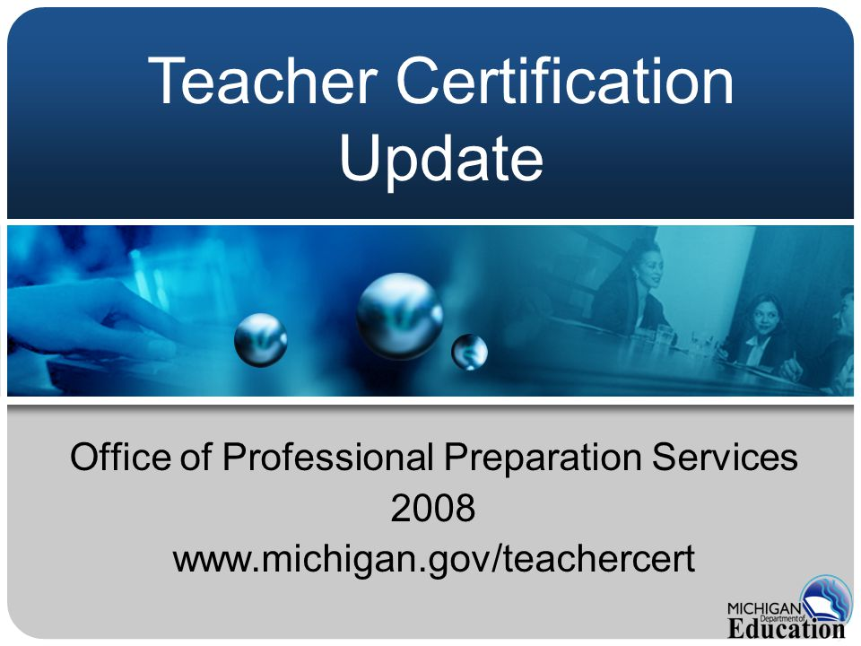 Office of Professional Preparation Services 2008 www.michigan.gov/teachercert Teacher Certification Update