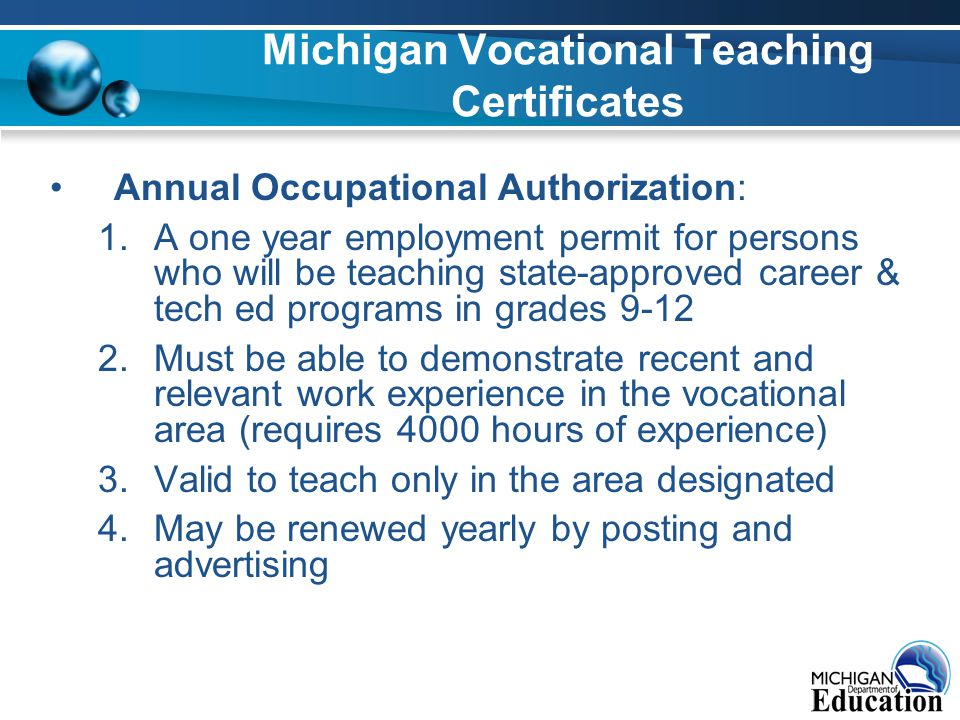 Michigan Vocational Teaching Certificates Annual Occupational Authorization: 1.A one year employment permit for persons who will be teaching state-approved career & tech ed programs in grades 9-12 2.Must be able to demonstrate recent and relevant work experience in the vocational area (requires 4000 hours of experience) 3.Valid to teach only in the area designated 4.May be renewed yearly by posting and advertising