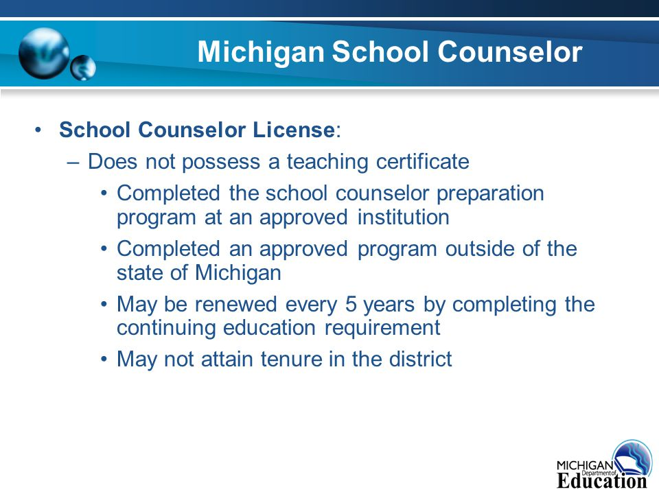 Michigan School Counselor School Counselor License: –Does not possess a teaching certificate Completed the school counselor preparation program at an approved institution Completed an approved program outside of the state of Michigan May be renewed every 5 years by completing the continuing education requirement May not attain tenure in the district