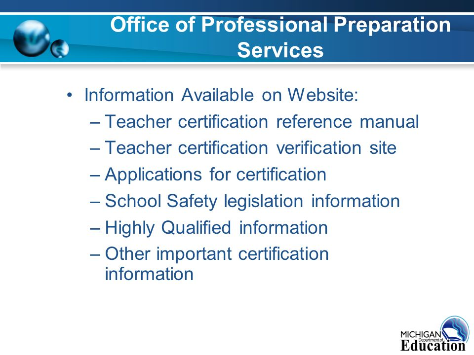 Office of Professional Preparation Services Information Available on Website: –Teacher certification reference manual –Teacher certification verification site –Applications for certification –School Safety legislation information –Highly Qualified information –Other important certification information