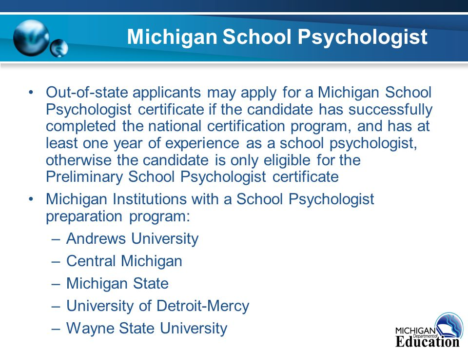Michigan School Psychologist Out-of-state applicants may apply for a Michigan School Psychologist certificate if the candidate has successfully completed the national certification program, and has at least one year of experience as a school psychologist, otherwise the candidate is only eligible for the Preliminary School Psychologist certificate Michigan Institutions with a School Psychologist preparation program: –Andrews University –Central Michigan –Michigan State –University of Detroit-Mercy –Wayne State University