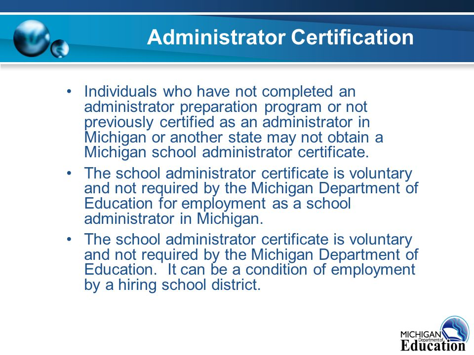 Administrator Certification Individuals who have not completed an administrator preparation program or not previously certified as an administrator in Michigan or another state may not obtain a Michigan school administrator certificate.