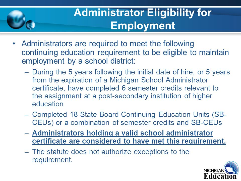 Administrator Eligibility for Employment Administrators are required to meet the following continuing education requirement to be eligible to maintain employment by a school district: –During the 5 years following the initial date of hire, or 5 years from the expiration of a Michigan School Administrator certificate, have completed 6 semester credits relevant to the assignment at a post-secondary institution of higher education –Completed 18 State Board Continuing Education Units (SB- CEUs) or a combination of semester credits and SB-CEUs –Administrators holding a valid school administrator certificate are considered to have met this requirement.