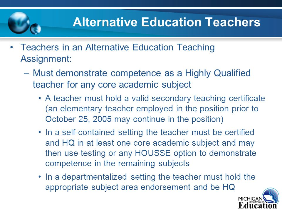 Alternative Education Teachers Teachers in an Alternative Education Teaching Assignment: –Must demonstrate competence as a Highly Qualified teacher for any core academic subject A teacher must hold a valid secondary teaching certificate (an elementary teacher employed in the position prior to October 25, 2005 may continue in the position) In a self-contained setting the teacher must be certified and HQ in at least one core academic subject and may then use testing or any HOUSSE option to demonstrate competence in the remaining subjects In a departmentalized setting the teacher must hold the appropriate subject area endorsement and be HQ