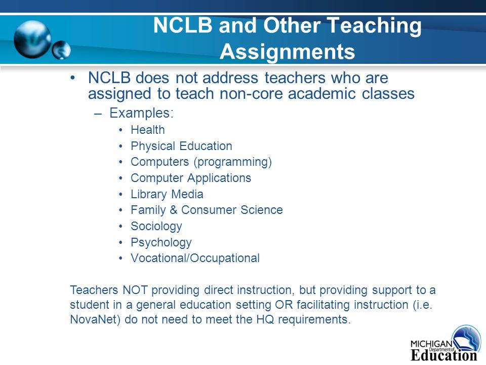NCLB and Other Teaching Assignments NCLB does not address teachers who are assigned to teach non-core academic classes –Examples: Health Physical Education Computers (programming) Computer Applications Library Media Family & Consumer Science Sociology Psychology Vocational/Occupational Teachers NOT providing direct instruction, but providing support to a student in a general education setting OR facilitating instruction (i.e.