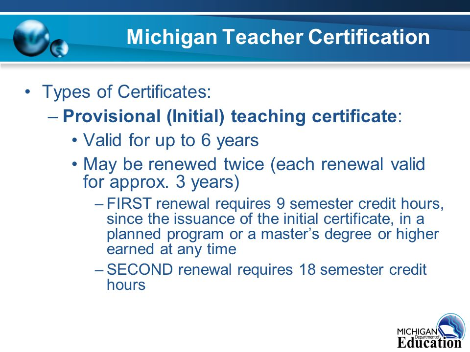 Michigan Teacher Certification Types of Certificates: –Provisional (Initial) teaching certificate: Valid for up to 6 years May be renewed twice (each renewal valid for approx.