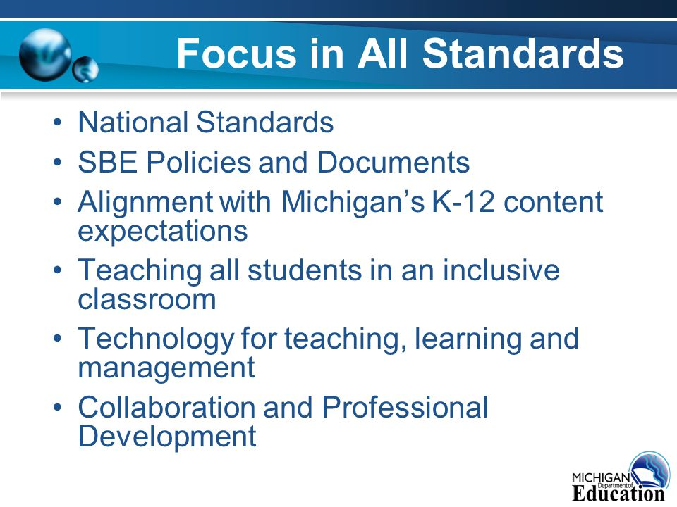 Focus in All Standards National Standards SBE Policies and Documents Alignment with Michigan's K-12 content expectations Teaching all students in an inclusive classroom Technology for teaching, learning and management Collaboration and Professional Development