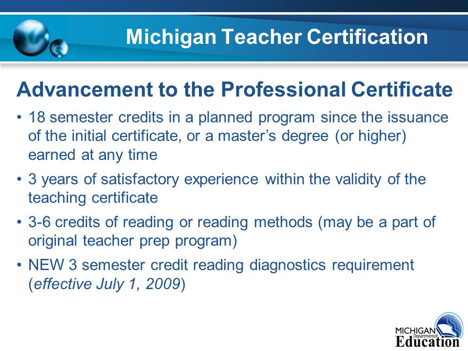 Michigan Teacher Certification Advancement to the Professional Certificate 18 semester credits in a planned program since the issuance of the initial certificate, or a master's degree (or higher) earned at any time 3 years of satisfactory experience within the validity of the teaching certificate 3-6 credits of reading or reading methods (may be a part of original teacher prep program) NEW 3 semester credit reading diagnostics requirement (effective July 1, 2009)