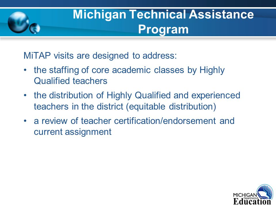 Michigan Technical Assistance Program MiTAP visits are designed to address: the staffing of core academic classes by Highly Qualified teachers the distribution of Highly Qualified and experienced teachers in the district (equitable distribution) a review of teacher certification/endorsement and current assignment