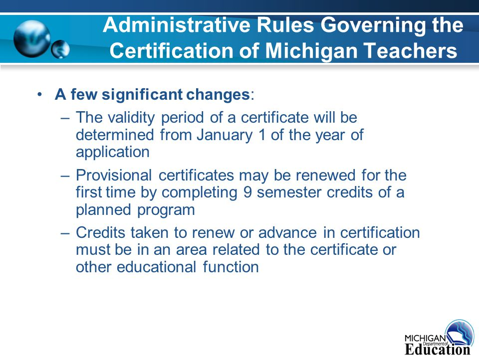 Administrative Rules Governing the Certification of Michigan Teachers A few significant changes: –The validity period of a certificate will be determined from January 1 of the year of application –Provisional certificates may be renewed for the first time by completing 9 semester credits of a planned program –Credits taken to renew or advance in certification must be in an area related to the certificate or other educational function