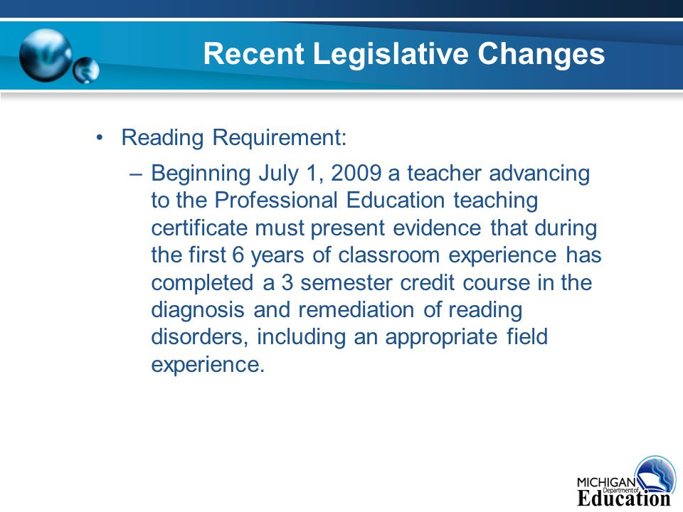 Recent Legislative Changes Reading Requirement: –Beginning July 1, 2009 a teacher advancing to the Professional Education teaching certificate must present evidence that during the first 6 years of classroom experience has completed a 3 semester credit course in the diagnosis and remediation of reading disorders, including an appropriate field experience.