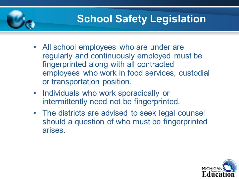 School Safety Legislation All school employees who are under are regularly and continuously employed must be fingerprinted along with all contracted employees who work in food services, custodial or transportation position.