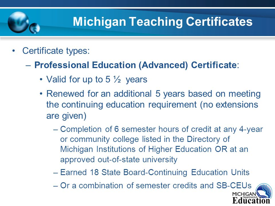 Michigan Teaching Certificates Certificate types: –Professional Education (Advanced) Certificate: Valid for up to 5 ½ years Renewed for an additional 5 years based on meeting the continuing education requirement (no extensions are given) –Completion of 6 semester hours of credit at any 4-year or community college listed in the Directory of Michigan Institutions of Higher Education OR at an approved out-of-state university –Earned 18 State Board-Continuing Education Units –Or a combination of semester credits and SB-CEUs
