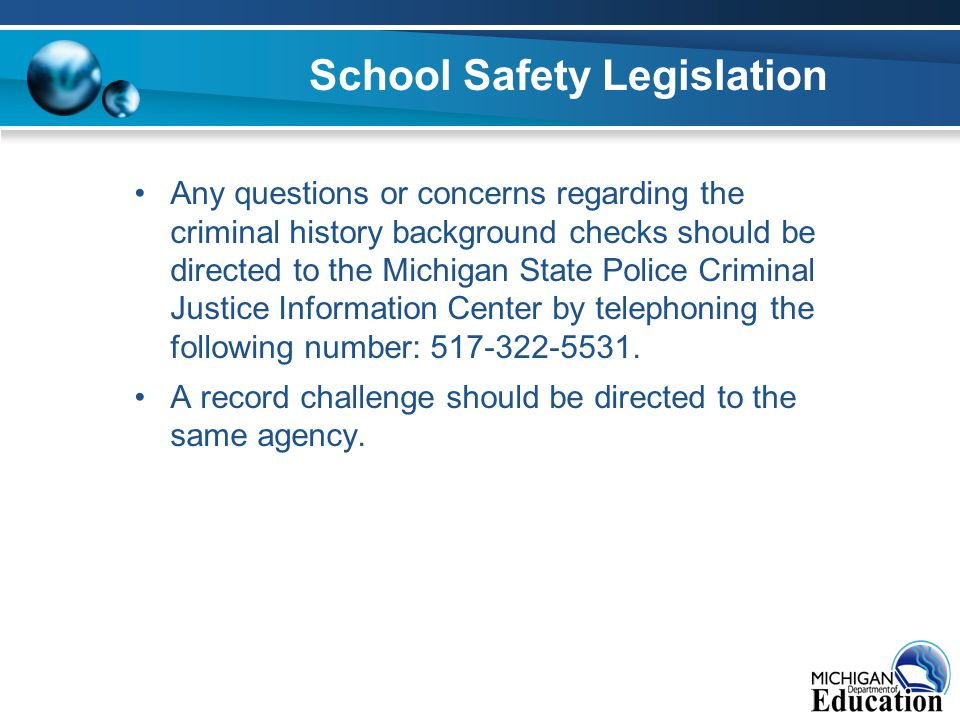 School Safety Legislation Any questions or concerns regarding the criminal history background checks should be directed to the Michigan State Police Criminal Justice Information Center by telephoning the following number: 517-322-5531.