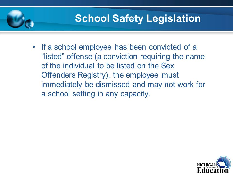 School Safety Legislation If a school employee has been convicted of a listed offense (a conviction requiring the name of the individual to be listed on the Sex Offenders Registry), the employee must immediately be dismissed and may not work for a school setting in any capacity.