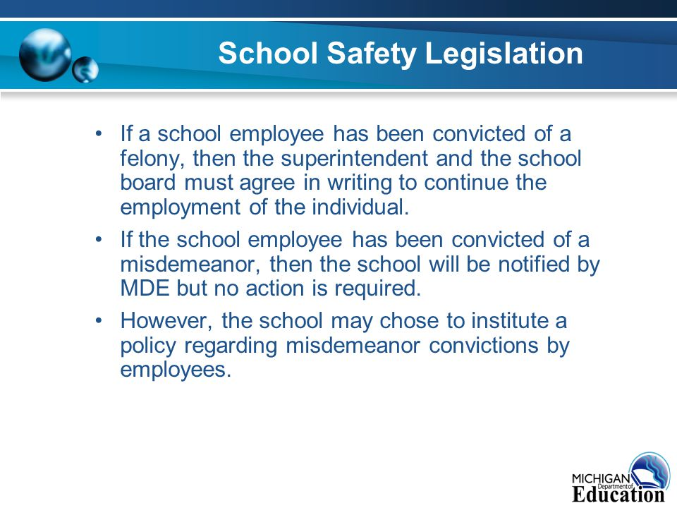 School Safety Legislation If a school employee has been convicted of a felony, then the superintendent and the school board must agree in writing to continue the employment of the individual.
