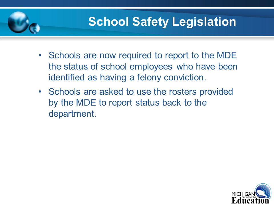 School Safety Legislation Schools are now required to report to the MDE the status of school employees who have been identified as having a felony conviction.